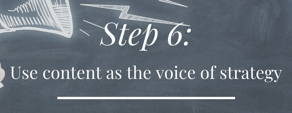 Step 6: Use content as the VOICE of your strategy.
