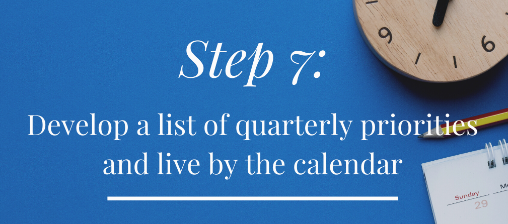 Step 7: Develop a list of quarterly priorities and live by the calendar!